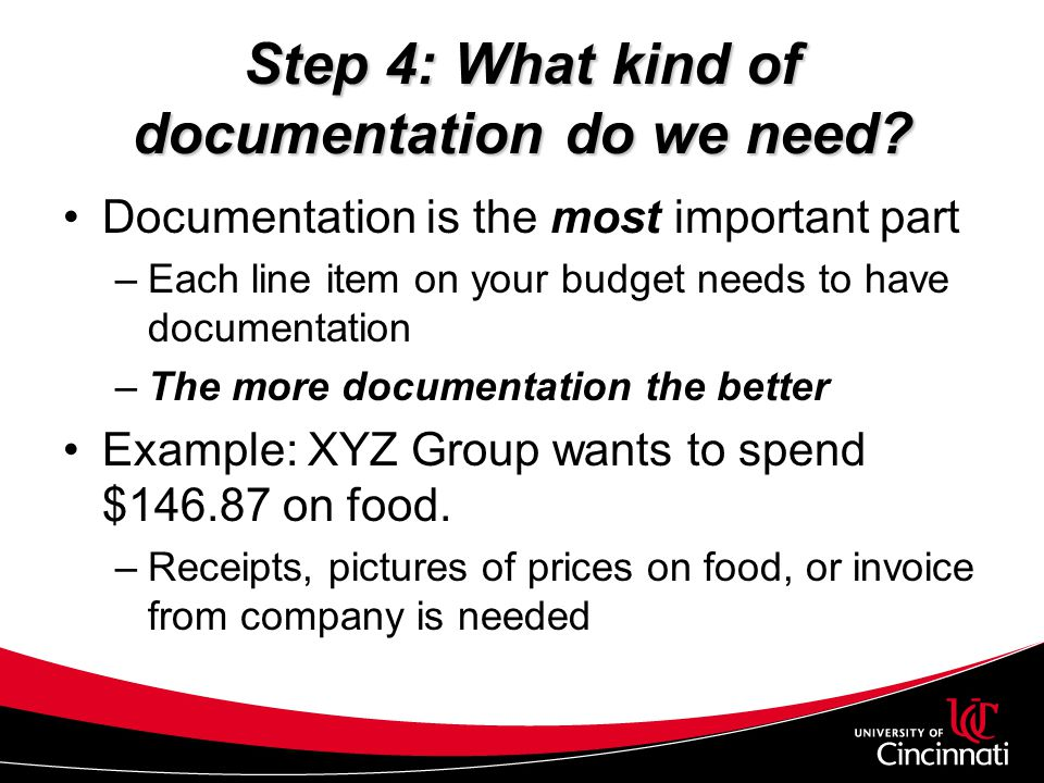 Step 4: What kind of documentation do we need? Documentation is the most important part –Each line item on your budget needs to have documentation –Th