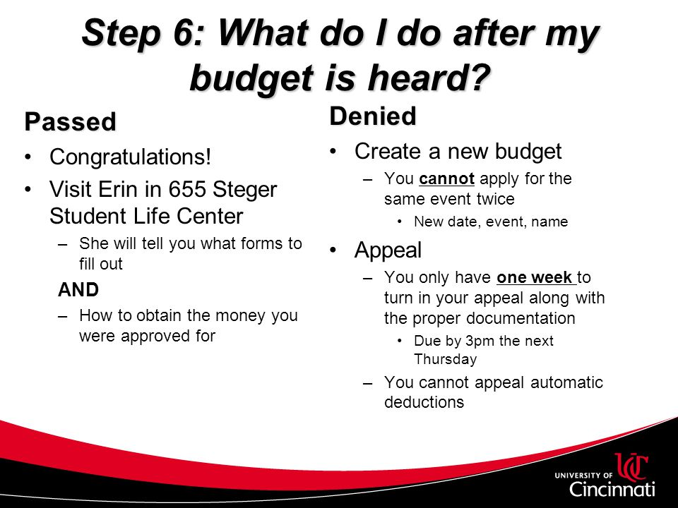 Step 6: What do I do after my budget is heard? Passed Congratulations! Visit Erin in 655 Steger Student Life Center –She will tell you what forms to f