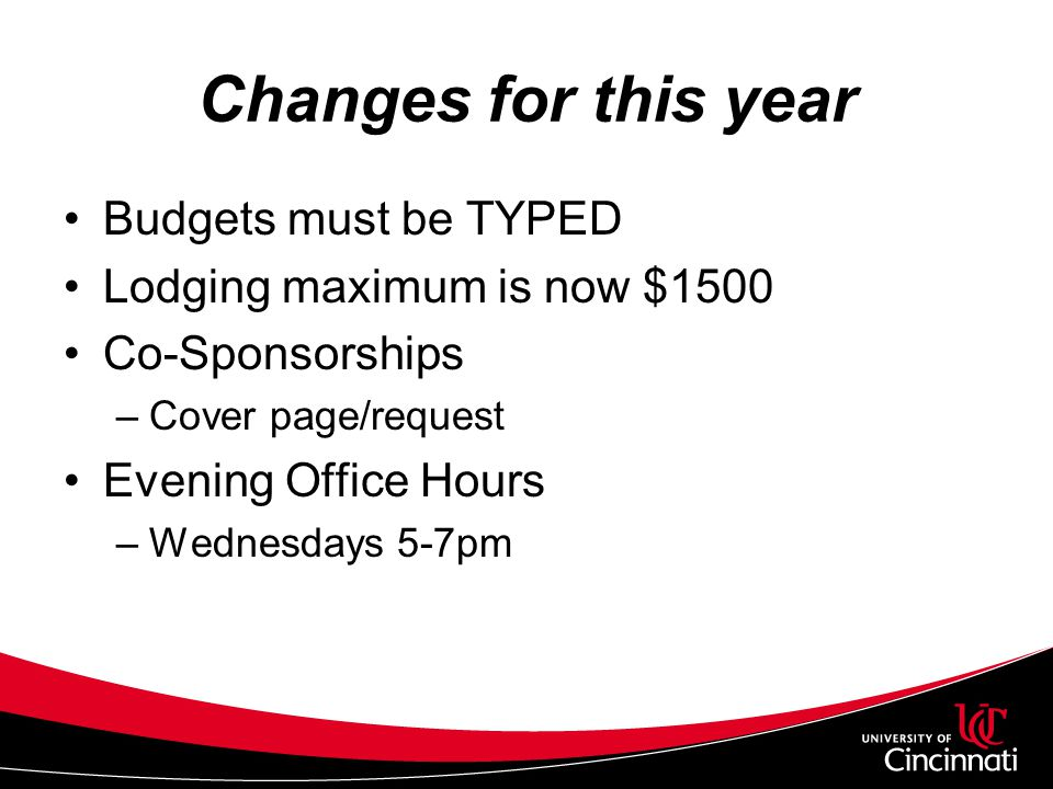 Changes for this year Budgets must be TYPED Lodging maximum is now $1500 Co-Sponsorships –Cover page/request Evening Office Hours –Wednesdays 5-7pm