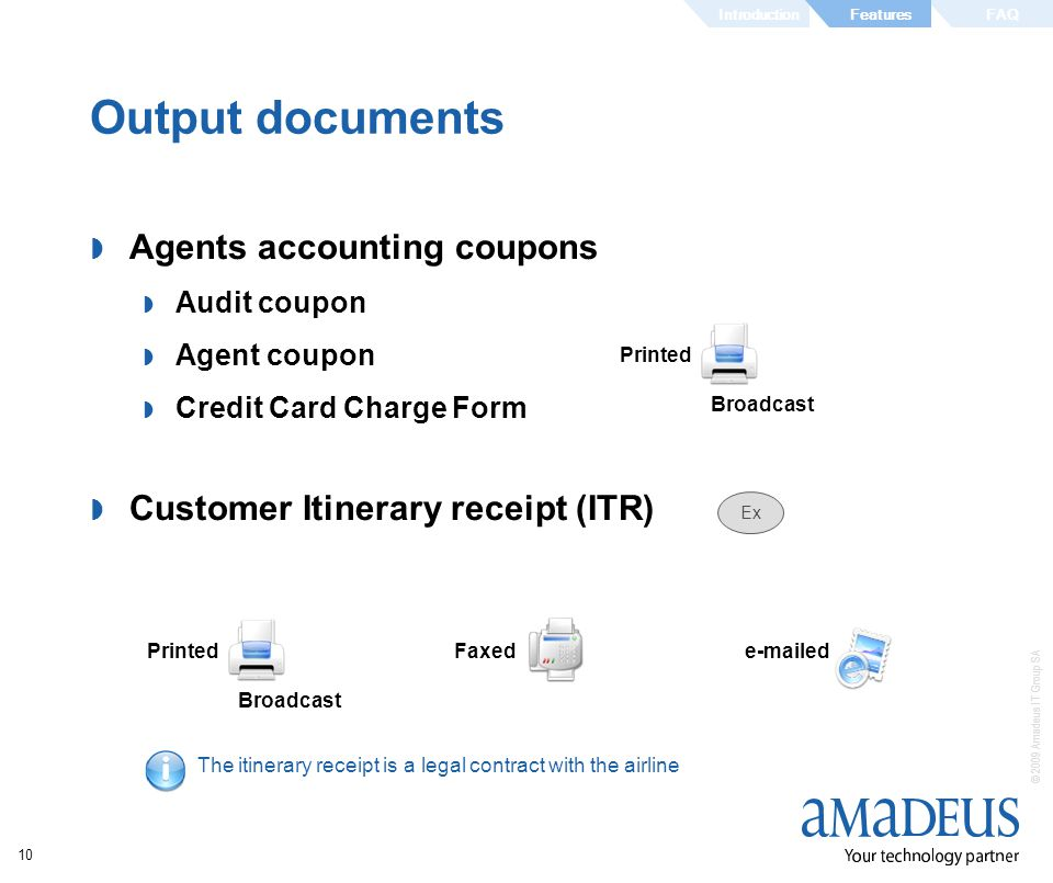 © 2009 Amadeus IT Group SA 10 Output documents Agents accounting coupons Audit coupon Agent coupon Credit Card Charge Form Customer Itinerary receipt (ITR) The itinerary receipt is a legal contract with the airline Faxed Printed e-mailed Printed Ex Broadcast IntroductionFAQFeatures
