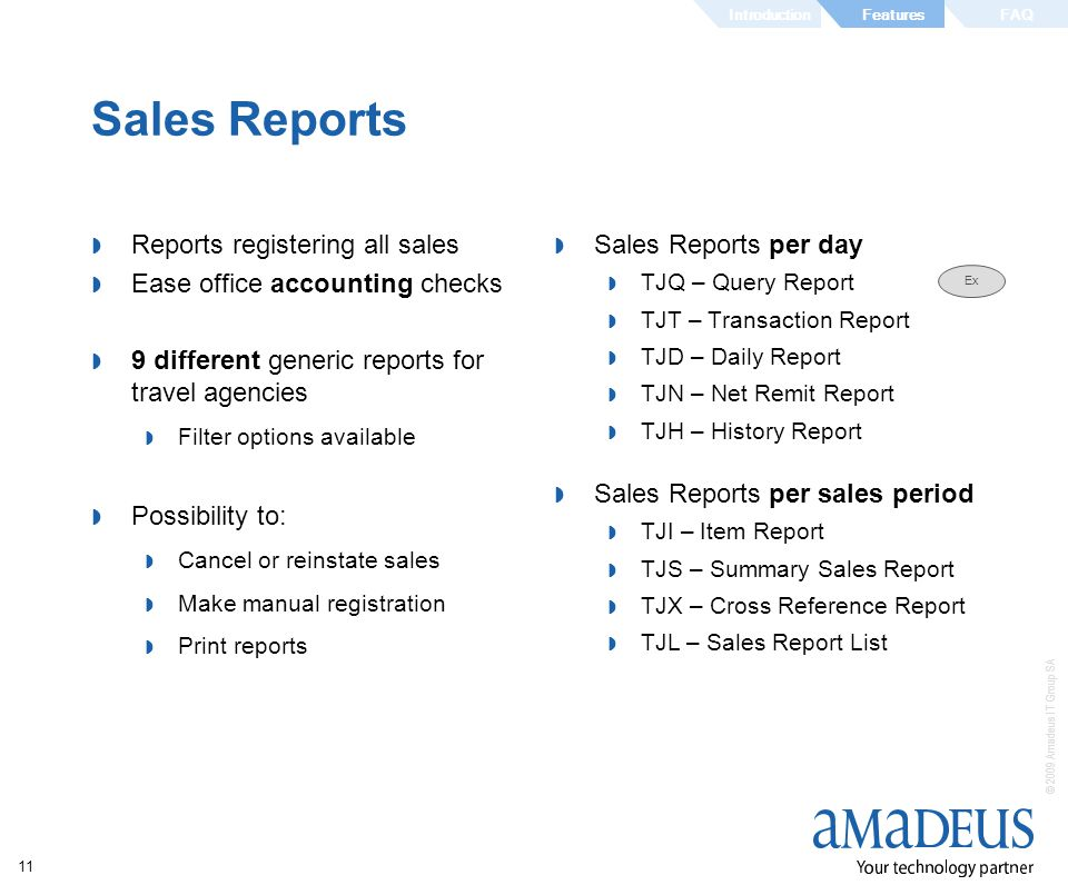 © 2009 Amadeus IT Group SA 11 Sales Reports Reports registering all sales Ease office accounting checks 9 different generic reports for travel agencies Filter options available Possibility to: Cancel or reinstate sales Make manual registration Print reports Sales Reports per day TJQ – Query Report TJT – Transaction Report TJD – Daily Report TJN – Net Remit Report TJH – History Report Sales Reports per sales period TJI – Item Report TJS – Summary Sales Report TJX – Cross Reference Report TJL – Sales Report List Ex IntroductionFAQFeatures
