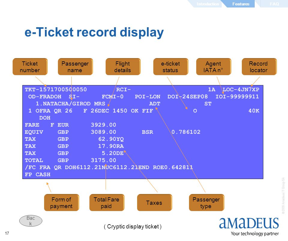 © 2009 Amadeus IT Group SA 17 e-Ticket record display e-ticket status Record locator Ticket number Passenger name Flight details Agent IATA n° Passenger type Form of payment Total Fare paid Taxes ( Cryptic display ticket ) IntroductionFAQFeatures Bac k