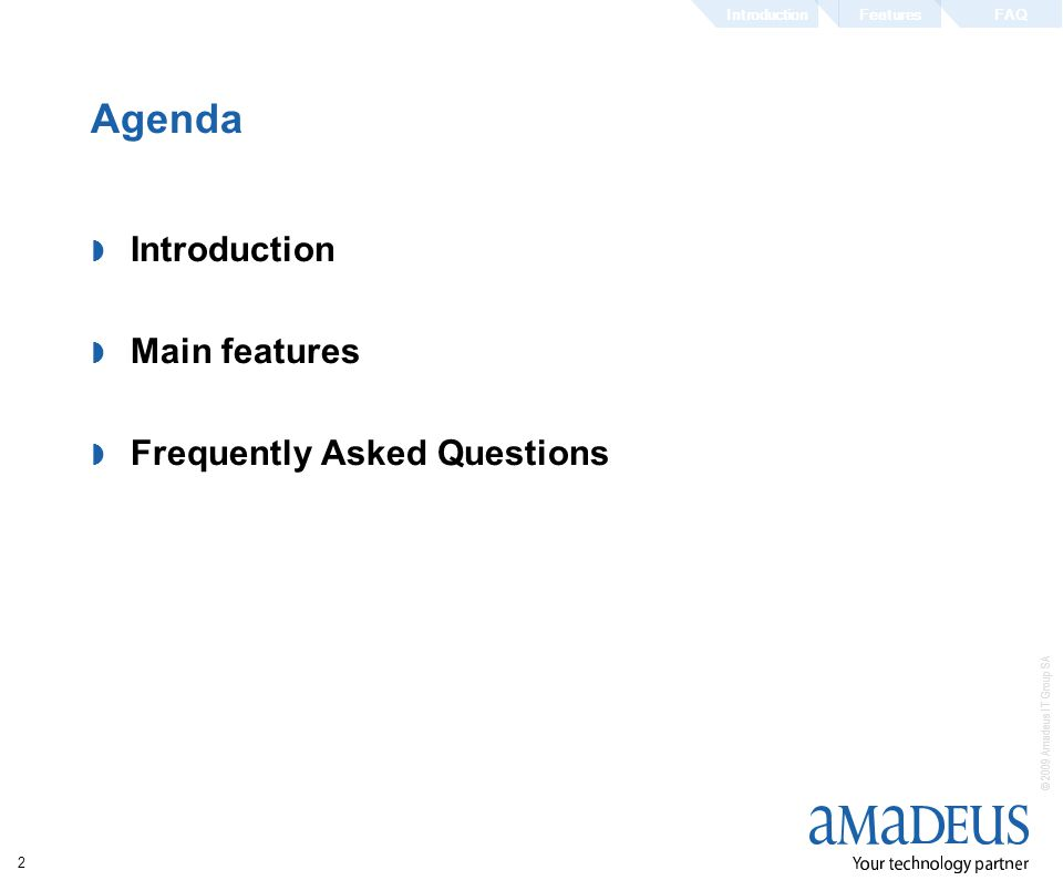 © 2009 Amadeus IT Group SA 2 Agenda Introduction Main features Frequently Asked Questions FeaturesFAQIntroduction