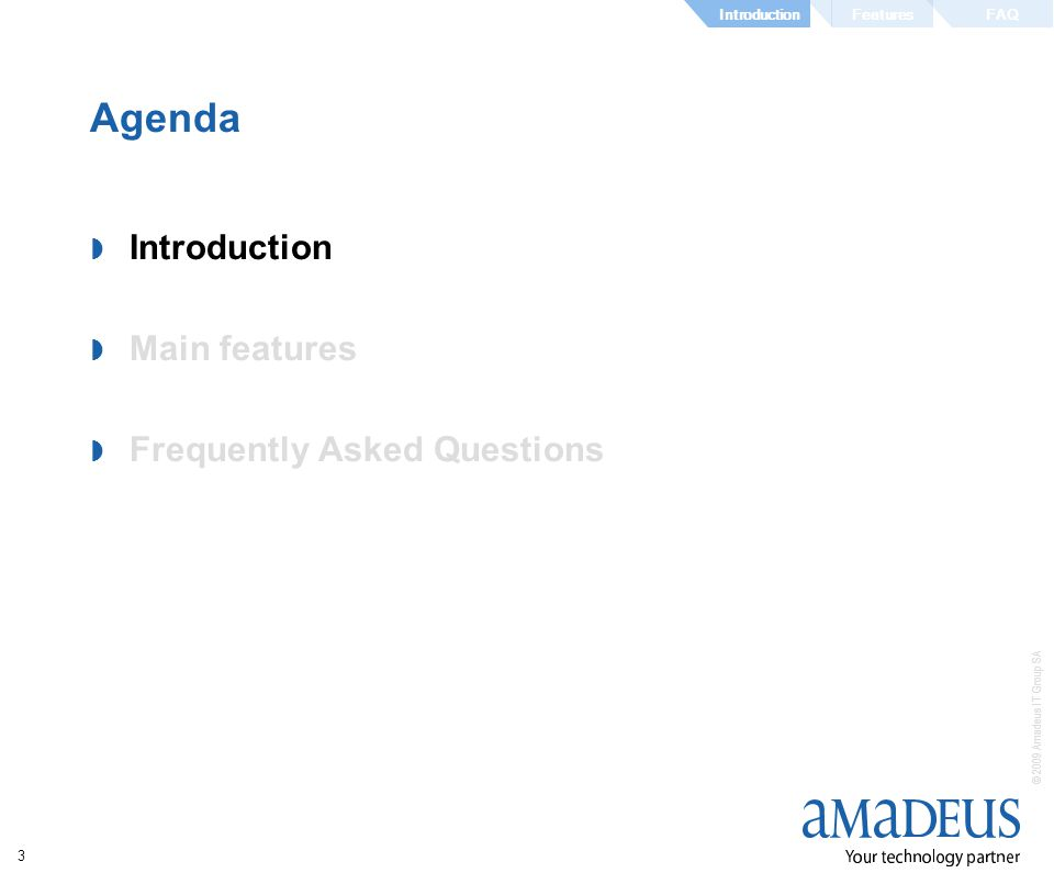 © 2009 Amadeus IT Group SA 3 Agenda Introduction Main features Frequently Asked Questions FeaturesIntroductionFAQ