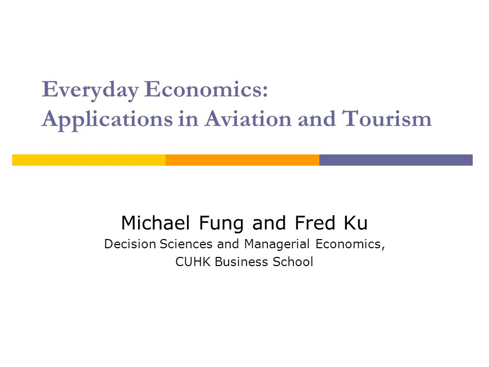 Everyday Economics: Applications in Aviation and Tourism Michael Fung and Fred Ku Decision Sciences and Managerial Economics, CUHK Business School