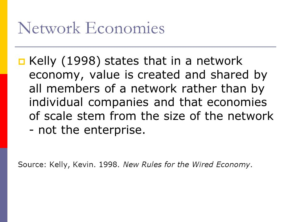 Network Economies Kelly (1998) states that in a network economy, value is created and shared by all members of a network rather than by individual com