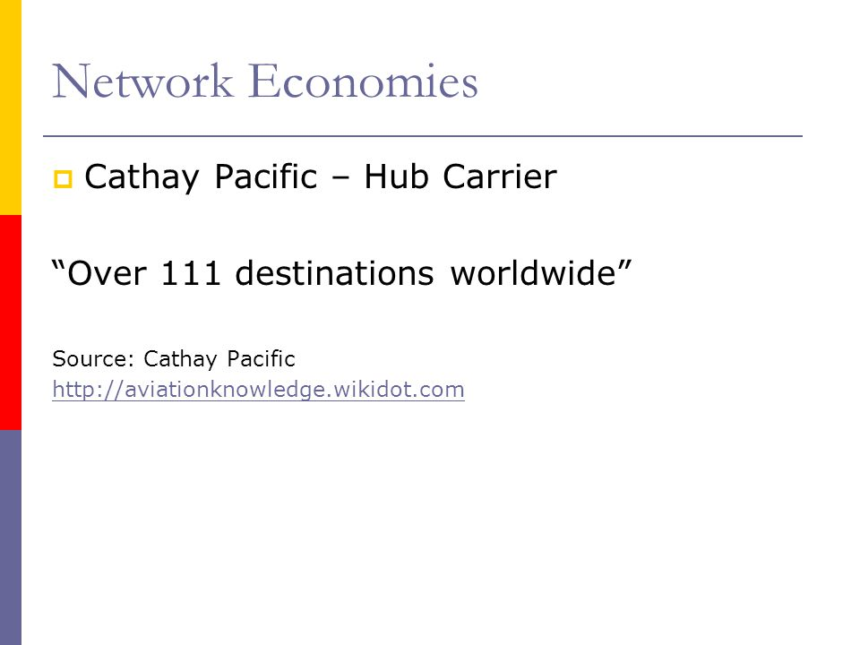 Network Economies Cathay Pacific – Hub Carrier Over 111 destinations worldwide Source: Cathay Pacific http://aviationknowledge.wikidot.com
