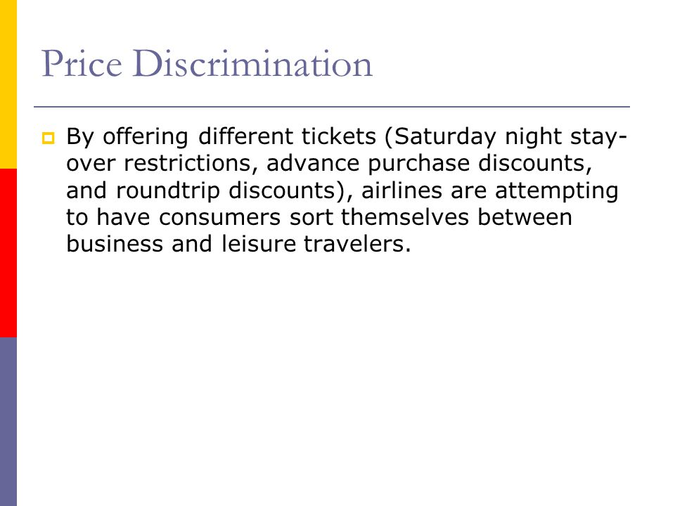 Price Discrimination By offering different tickets (Saturday night stay- over restrictions, advance purchase discounts, and roundtrip discounts), airl