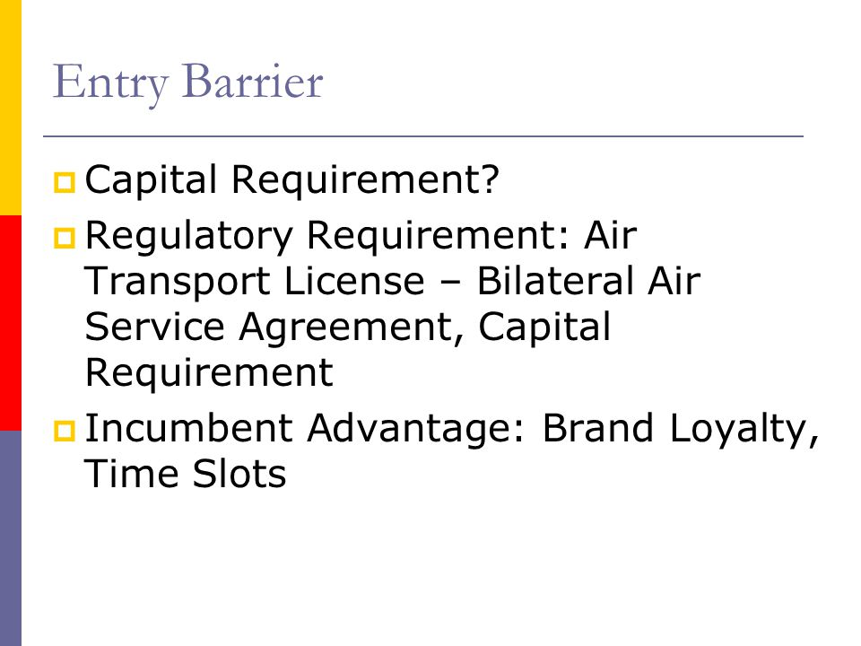 Entry Barrier Capital Requirement? Regulatory Requirement: Air Transport License – Bilateral Air Service Agreement, Capital Requirement Incumbent Adva