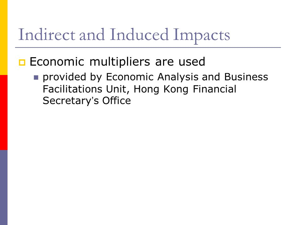 Indirect and Induced Impacts Economic multipliers are used provided by Economic Analysis and Business Facilitations Unit, Hong Kong Financial Secretar