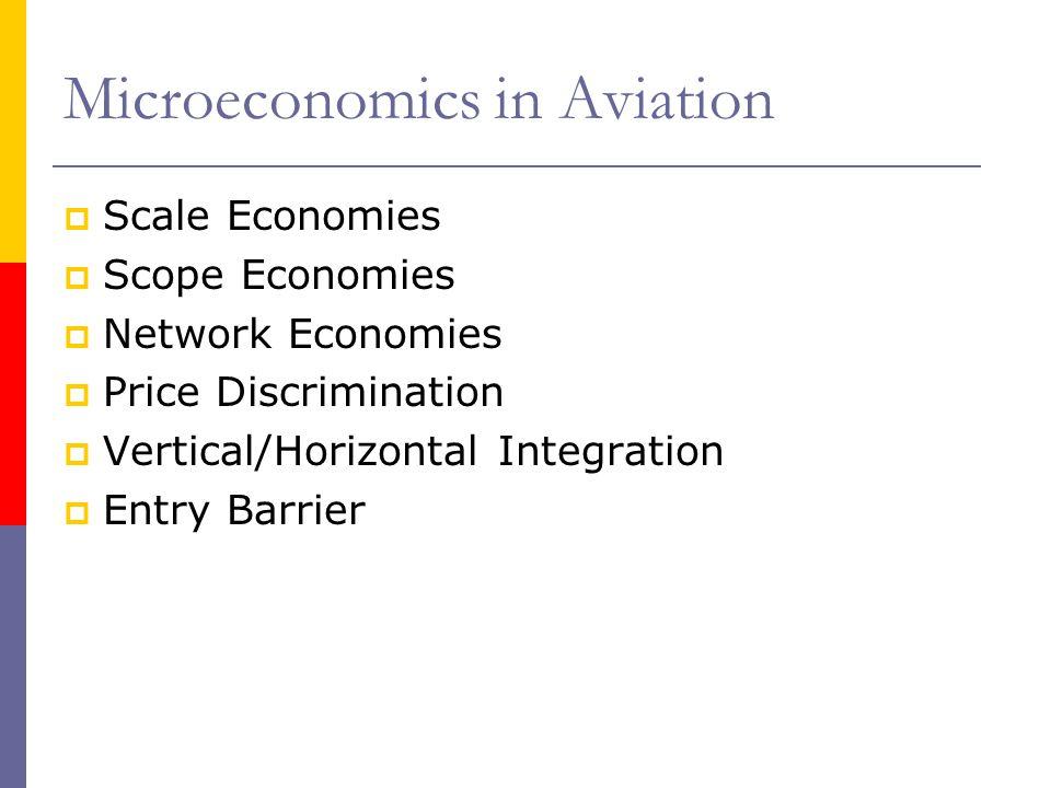 Microeconomics in Aviation Scale Economies Scope Economies Network Economies Price Discrimination Vertical/Horizontal Integration Entry Barrier