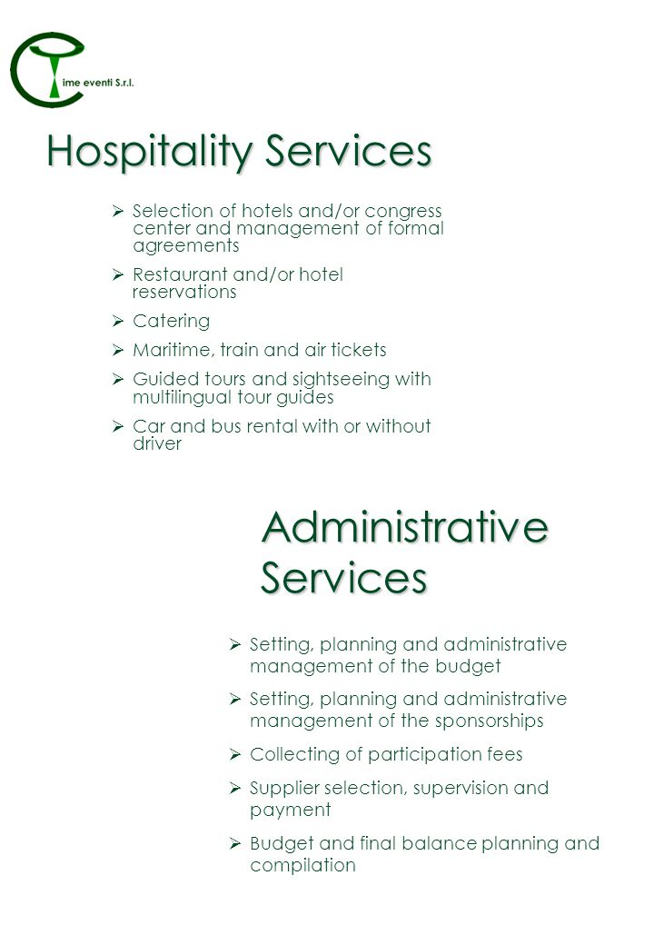 Hospitality Services Selection of hotels and/or congress center and management of formal agreements Restaurant and/or hotel reservations Catering Maritime, train and air tickets Guided tours and sightseeing with multilingual tour guides Car and bus rental with or without driver Administrative Services Setting, planning and administrative management of the budget Setting, planning and administrative management of the sponsorships Collecting of participation fees Supplier selection, supervision and payment Budget and final balance planning and compilation