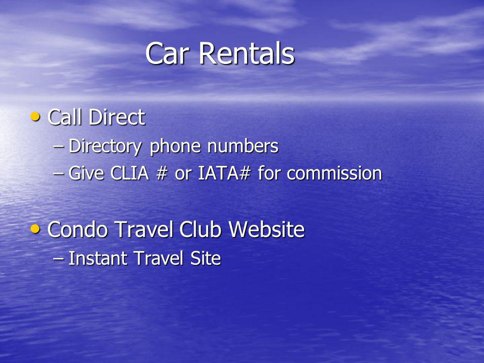 Car Rentals Call Direct Call Direct –Directory phone numbers –Give CLIA # or IATA# for commission Condo Travel Club Website Condo Travel Club Website