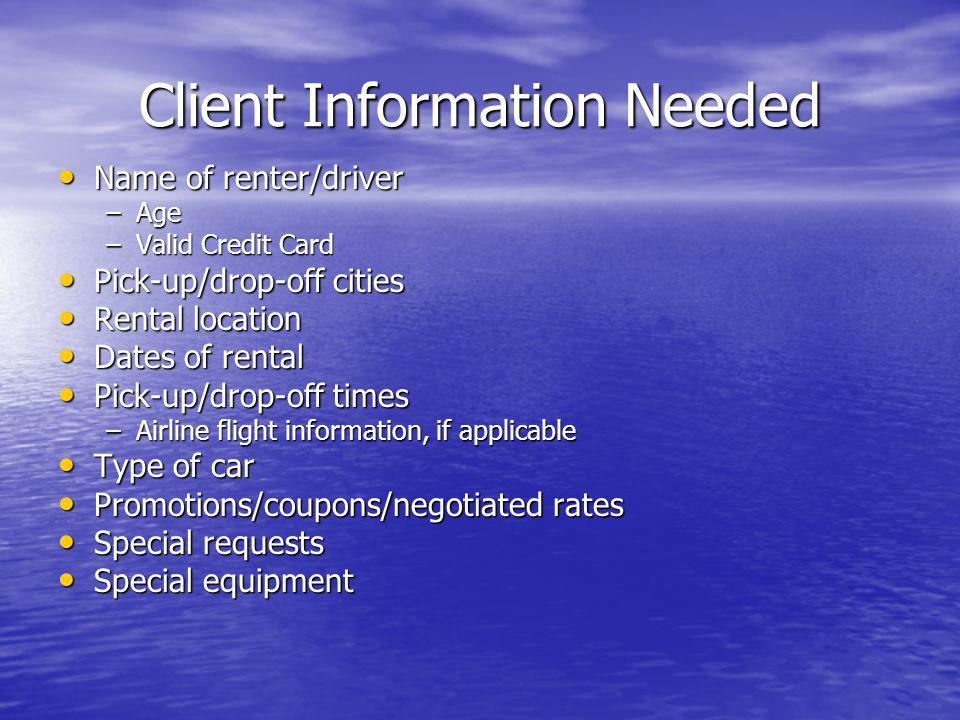 Client Information Needed Name of renter/driver Name of renter/driver –Age –Valid Credit Card Pick-up/drop-off cities Pick-up/drop-off cities Rental l