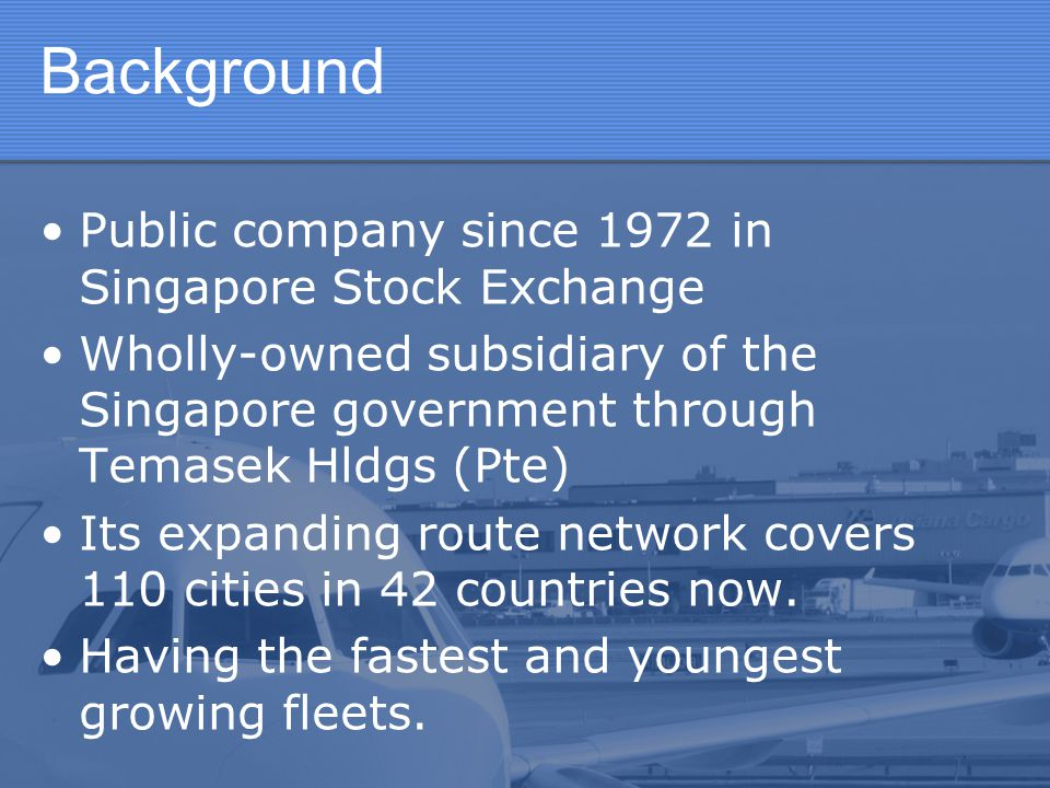 Background Public company since 1972 in Singapore Stock Exchange Wholly-owned subsidiary of the Singapore government through Temasek Hldgs (Pte) Its e