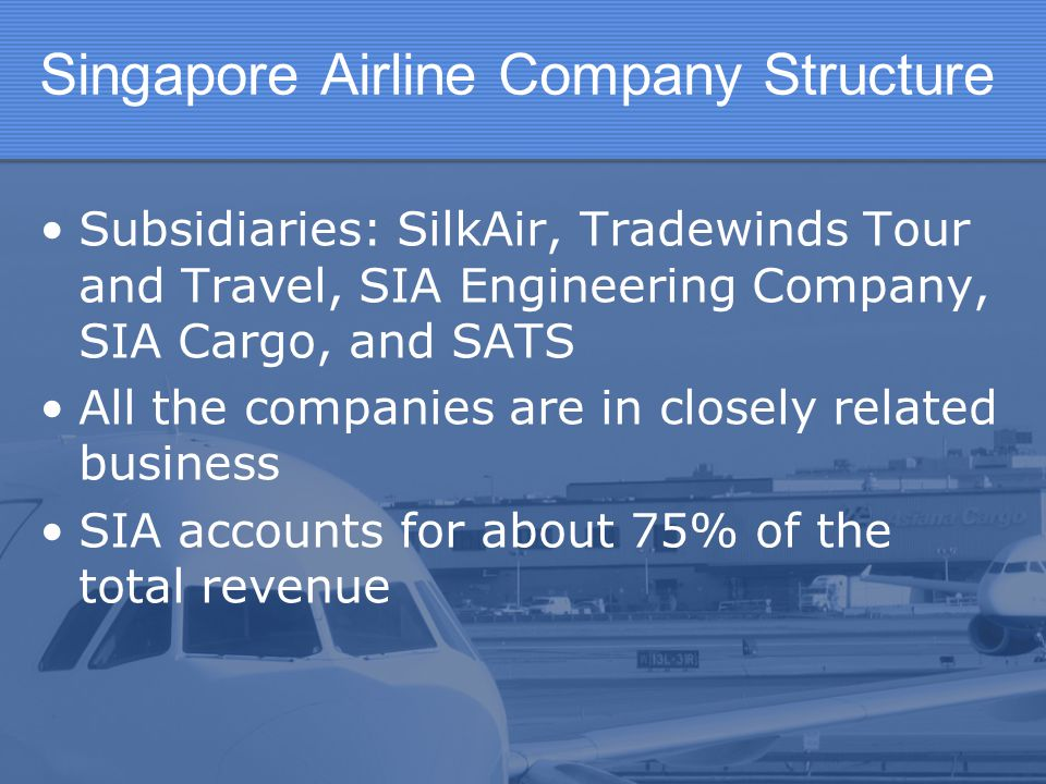 Singapore Airline Company Structure Subsidiaries: SilkAir, Tradewinds Tour and Travel, SIA Engineering Company, SIA Cargo, and SATS All the companies