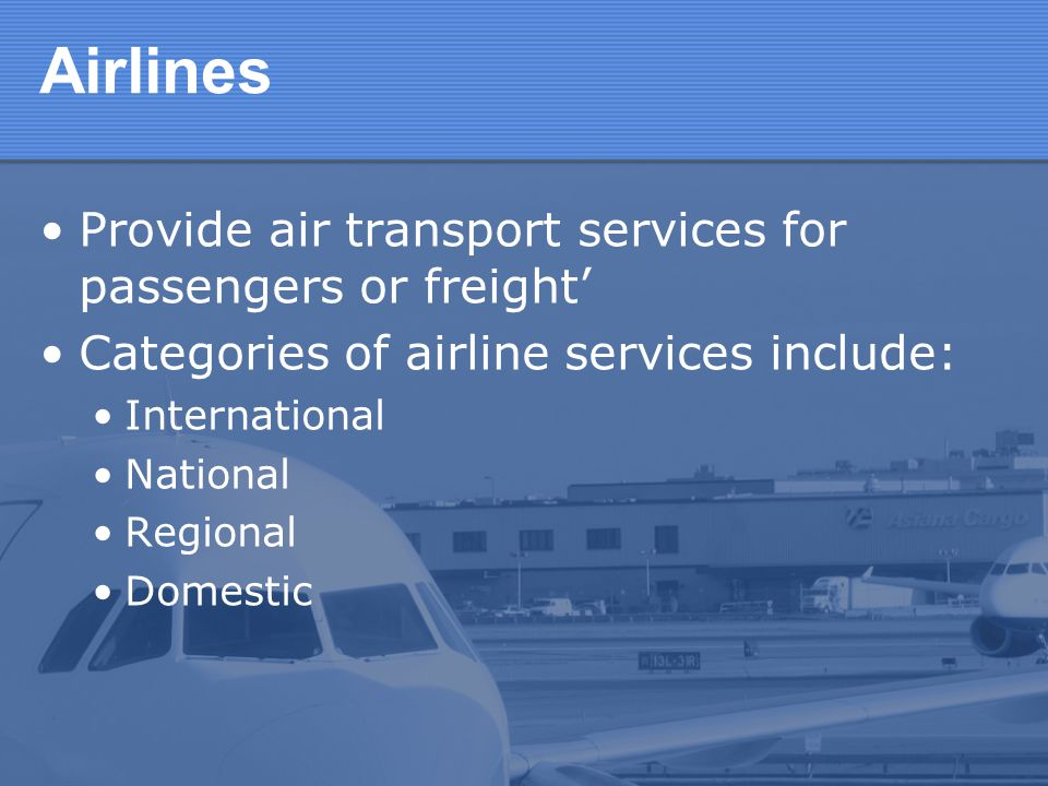Airlines Provide air transport services for passengers or freight Categories of airline services include: International National Regional Domestic