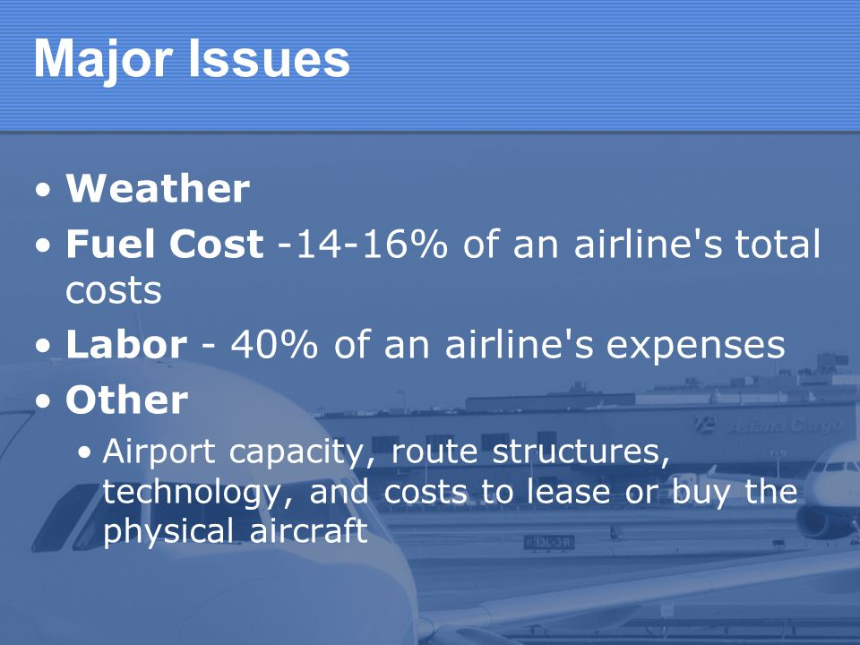 Major Issues Weather Fuel Cost -14-16% of an airline's total costs Labor - 40% of an airline's expenses Other Airport capacity, route structures, tech