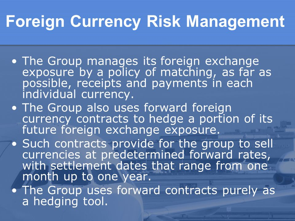 Foreign Currency Risk Management The Group manages its foreign exchange exposure by a policy of matching, as far as possible, receipts and payments in