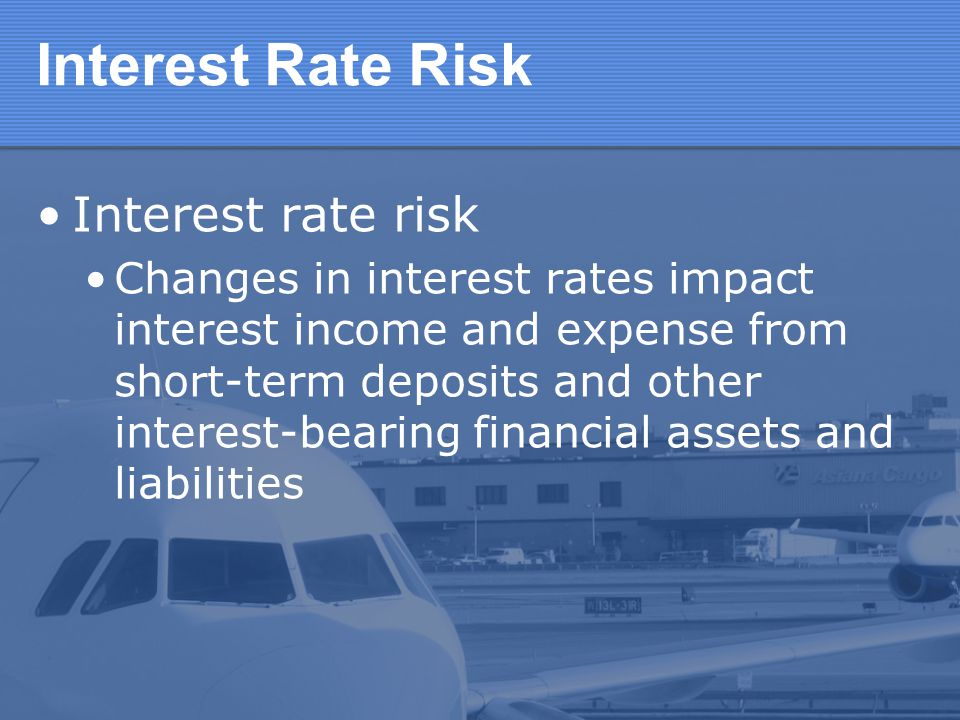 Interest Rate Risk Interest rate risk Changes in interest rates impact interest income and expense from short-term deposits and other interest-bearing