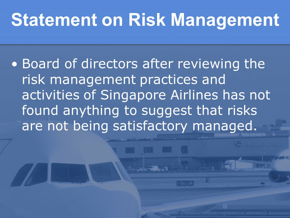 Board of directors after reviewing the risk management practices and activities of Singapore Airlines has not found anything to suggest that risks are