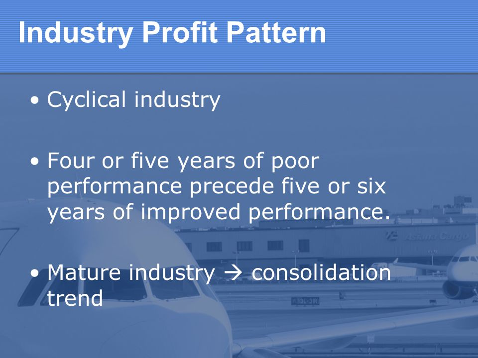 Industry Profit Pattern Cyclical industry Four or five years of poor performance precede five or six years of improved performance. Mature industry co