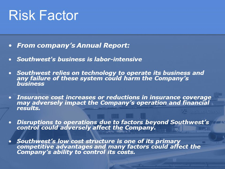 Risk Factor From companys Annual Report: Southwest's business is labor-intensive Southwest relies on technology to operate its business and any failur