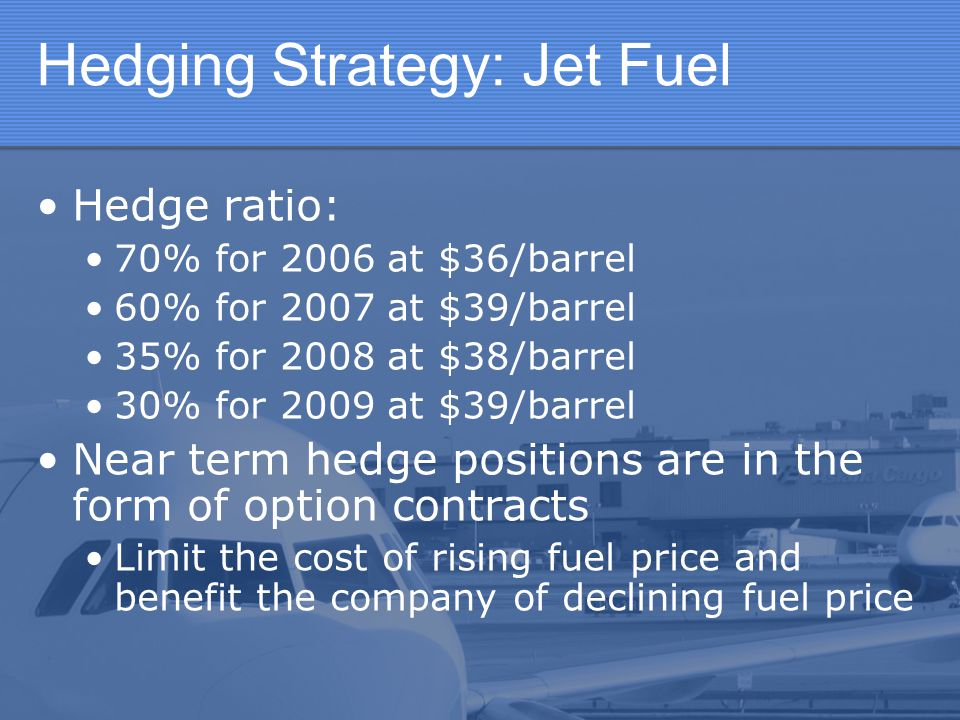 Hedging Strategy: Jet Fuel Hedge ratio: 70% for 2006 at $36/barrel 60% for 2007 at $39/barrel 35% for 2008 at $38/barrel 30% for 2009 at $39/barrel Ne