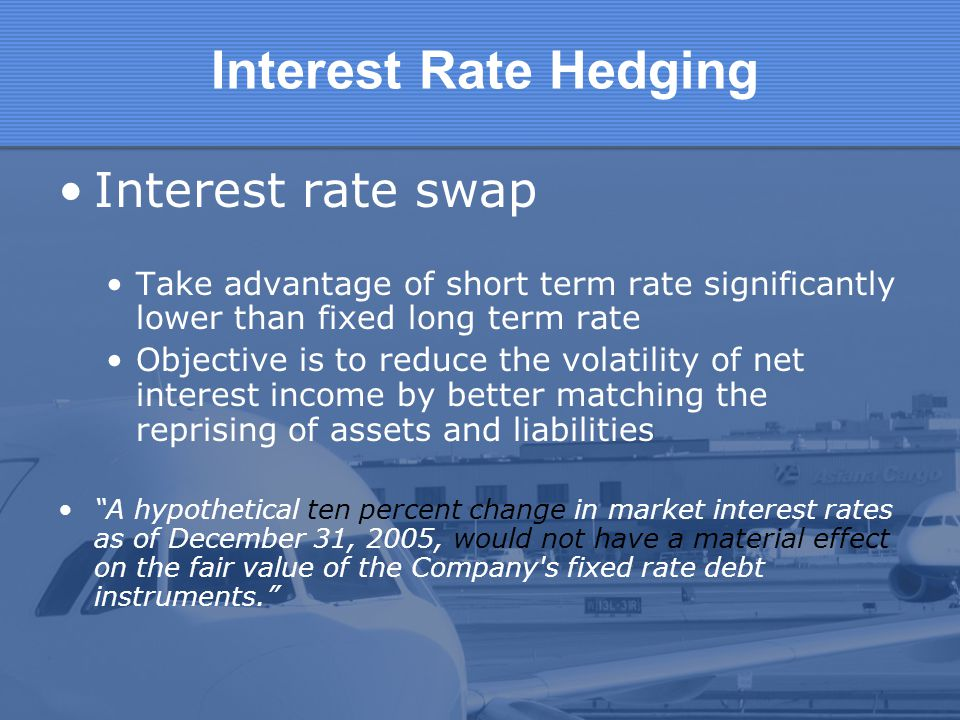Interest Rate Hedging Interest rate swap Take advantage of short term rate significantly lower than fixed long term rate Objective is to reduce the vo