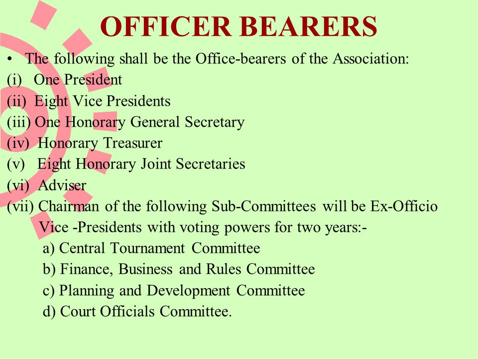 OFFICER BEARERS The following shall be the Office-bearers of the Association: (i) One President (ii) Eight Vice Presidents (iii) One Honorary General Secretary (iv) Honorary Treasurer (v) Eight Honorary Joint Secretaries (vi) Adviser (vii) Chairman of the following Sub-Committees will be Ex-Officio Vice -Presidents with voting powers for two years:- a) Central Tournament Committee b) Finance, Business and Rules Committee c) Planning and Development Committee d) Court Officials Committee.