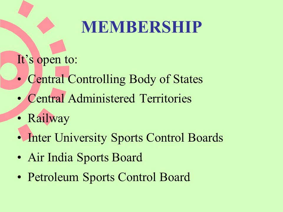 MEMBERSHIP Its open to: Central Controlling Body of States Central Administered Territories Railway Inter University Sports Control Boards Air India Sports Board Petroleum Sports Control Board