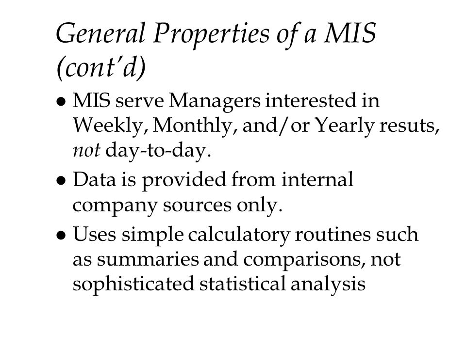 General Properties of a MIS (contd) l MIS serve Managers interested in Weekly, Monthly, and/or Yearly resuts, not day-to-day.