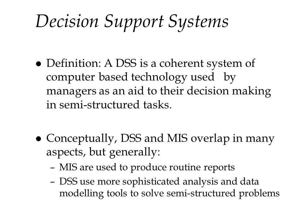 Decision Support Systems l Definition: A DSS is a coherent system of computer based technology used by managers as an aid to their decision making in semi-structured tasks.