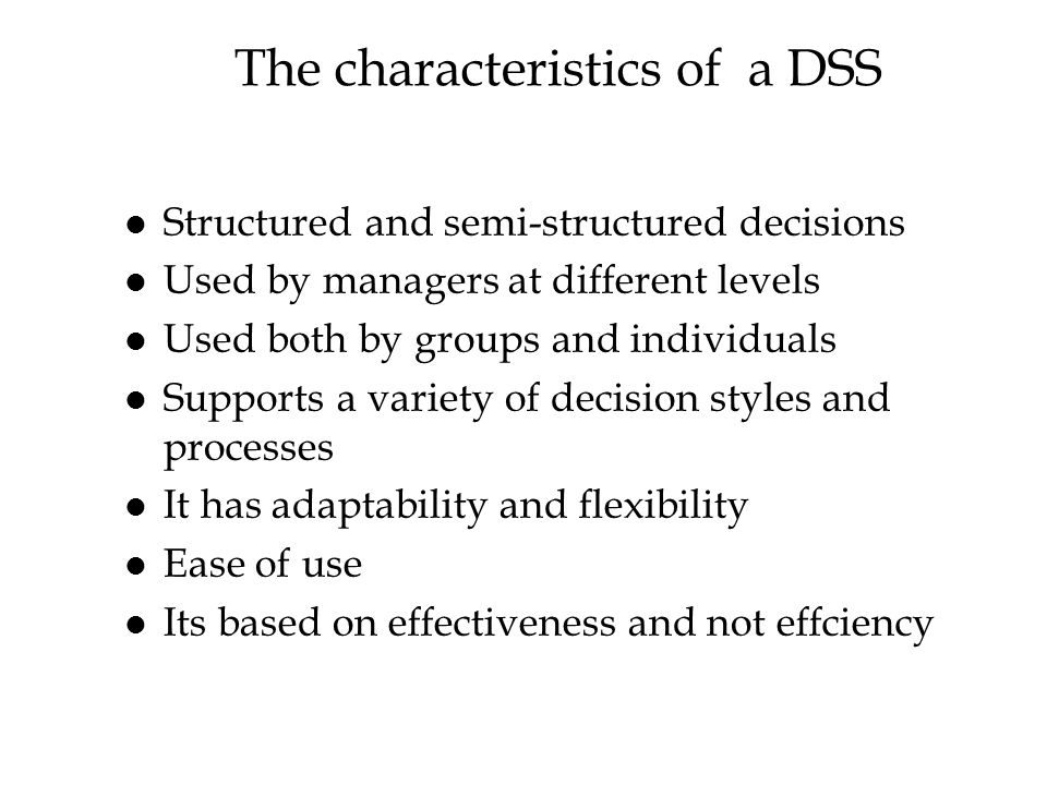 The characteristics of a DSS l Structured and semi-structured decisions l Used by managers at different levels l Used both by groups and individuals l Supports a variety of decision styles and processes l It has adaptability and flexibility l Ease of use l Its based on effectiveness and not effciency