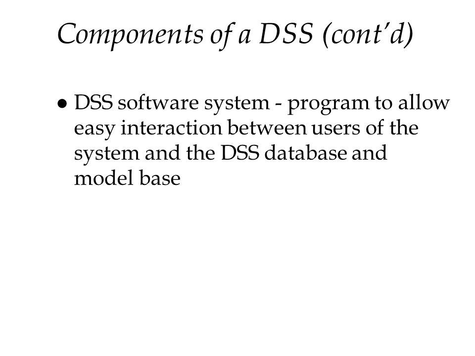 Components of a DSS (contd) l DSS software system - program to allow easy interaction between users of the system and the DSS database and model base