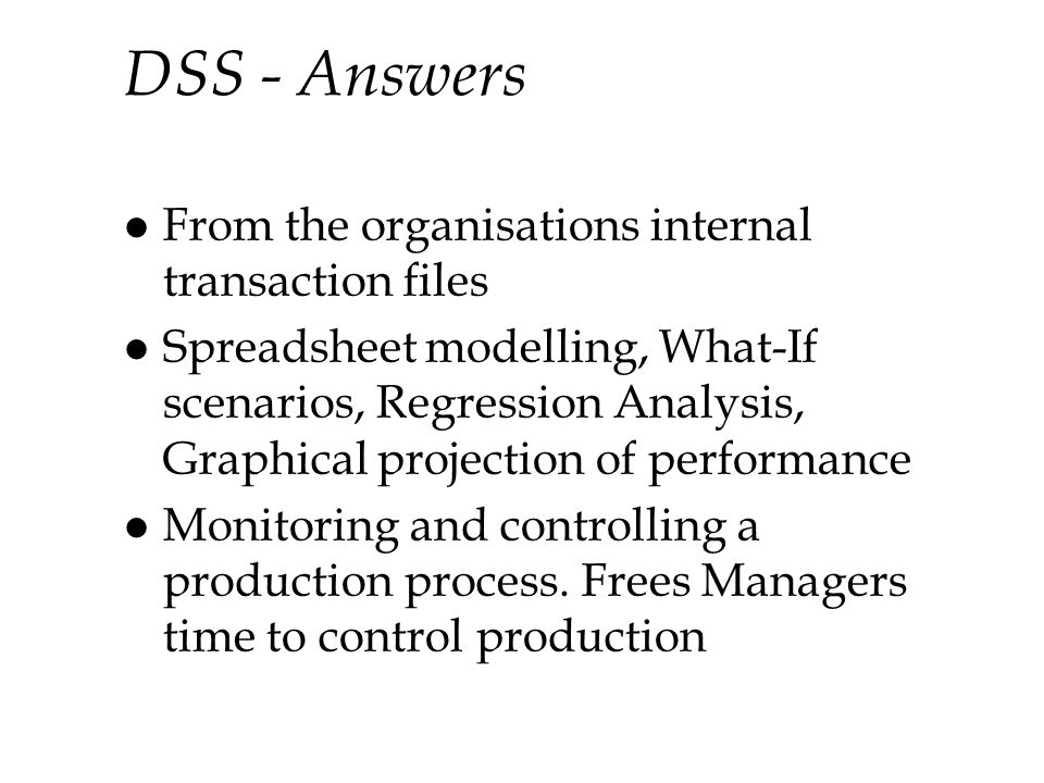 DSS - Answers l From the organisations internal transaction files l Spreadsheet modelling, What-If scenarios, Regression Analysis, Graphical projection of performance l Monitoring and controlling a production process.