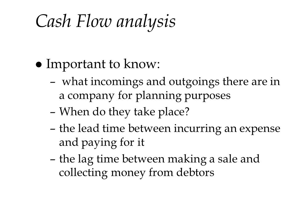Cash Flow analysis l Important to know: – what incomings and outgoings there are in a company for planning purposes –When do they take place.