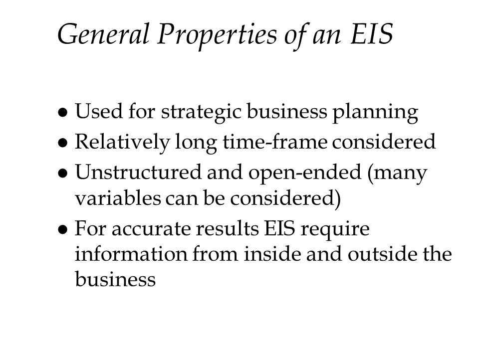 General Properties of an EIS l Used for strategic business planning l Relatively long time-frame considered l Unstructured and open-ended (many variables can be considered) l For accurate results EIS require information from inside and outside the business