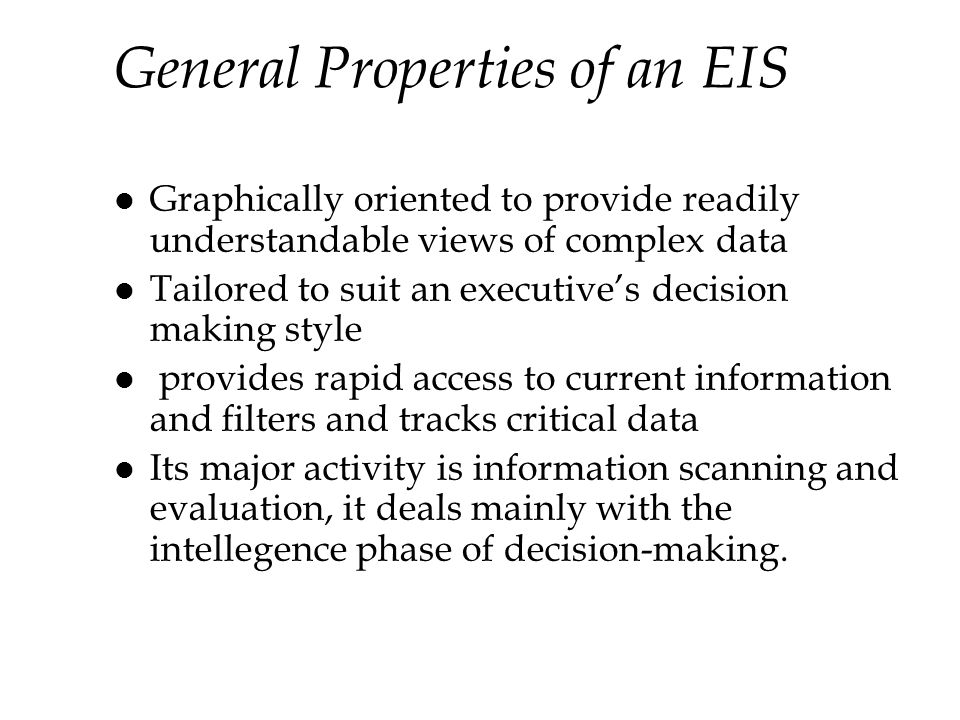 General Properties of an EIS l Graphically oriented to provide readily understandable views of complex data l Tailored to suit an executives decision making style l provides rapid access to current information and filters and tracks critical data l Its major activity is information scanning and evaluation, it deals mainly with the intellegence phase of decision-making.
