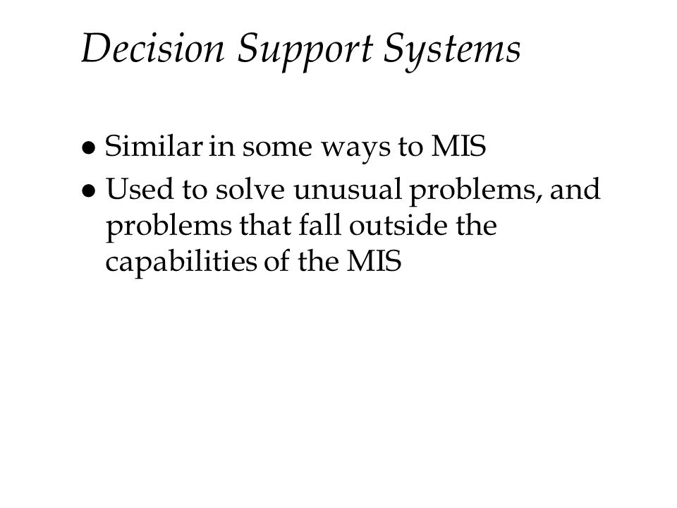 Decision Support Systems l Similar in some ways to MIS l Used to solve unusual problems, and problems that fall outside the capabilities of the MIS