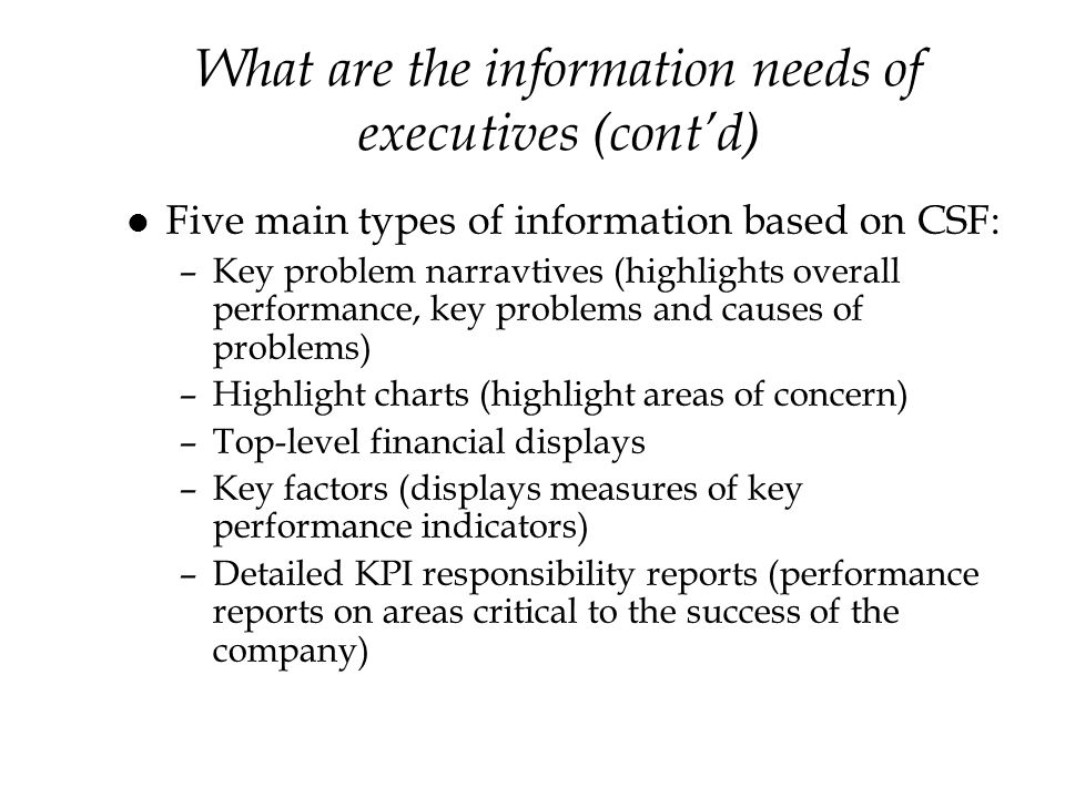 What are the information needs of executives (contd) l Five main types of information based on CSF: –Key problem narravtives (highlights overall performance, key problems and causes of problems) –Highlight charts (highlight areas of concern) –Top-level financial displays –Key factors (displays measures of key performance indicators) –Detailed KPI responsibility reports (performance reports on areas critical to the success of the company)