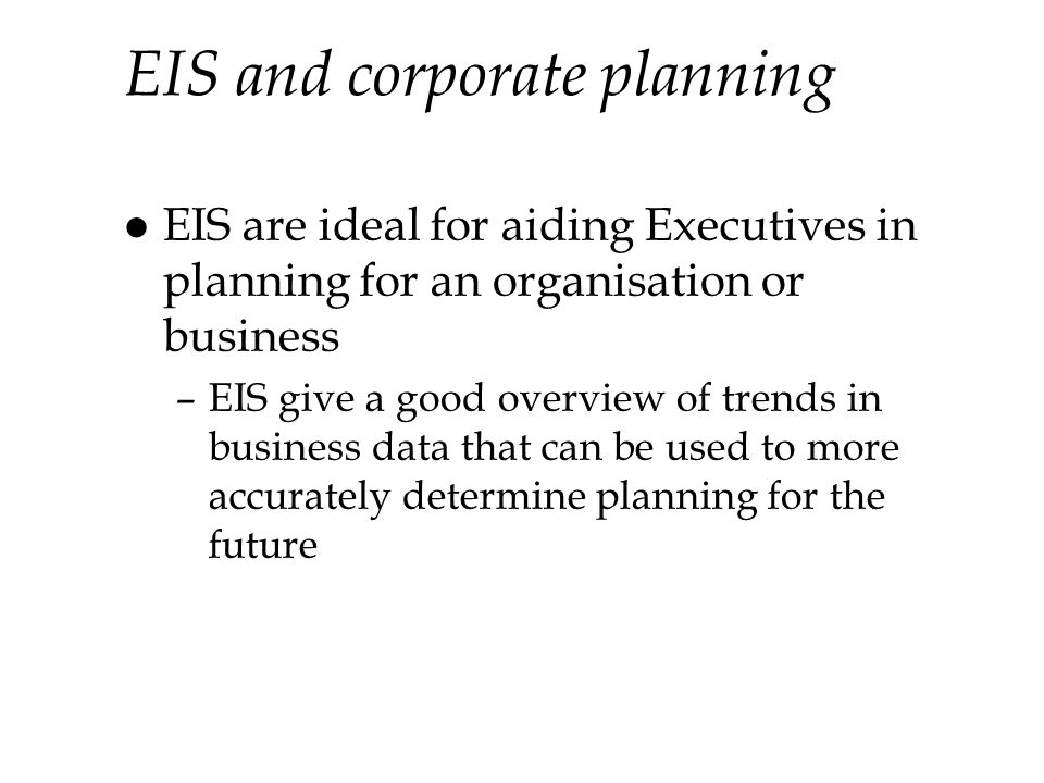 EIS and corporate planning l EIS are ideal for aiding Executives in planning for an organisation or business –EIS give a good overview of trends in business data that can be used to more accurately determine planning for the future