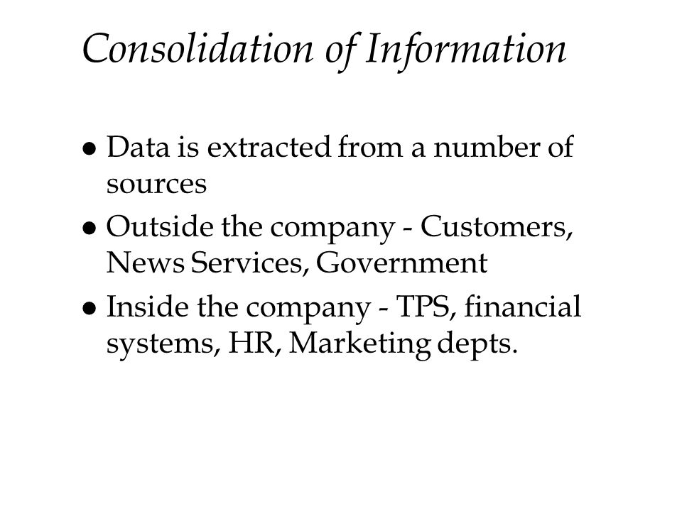 Consolidation of Information l Data is extracted from a number of sources l Outside the company - Customers, News Services, Government l Inside the company - TPS, financial systems, HR, Marketing depts.