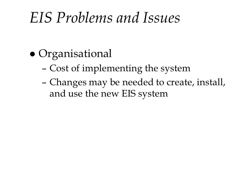 EIS Problems and Issues l Organisational –Cost of implementing the system –Changes may be needed to create, install, and use the new EIS system