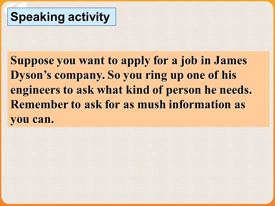 Speaking activity Suppose you want to apply for a job in James Dysons company.