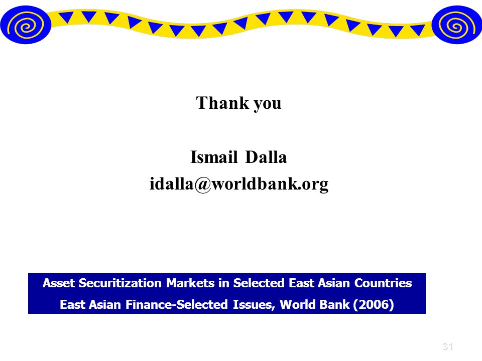 31 Thank you Ismail Dalla Asset Securitization Markets in Selected East Asian Countries East Asian Finance-Selected Issues, World Bank (2006)