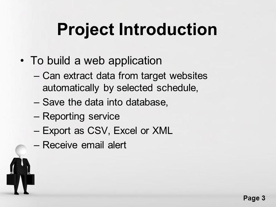 Free Powerpoint Templates Page 3 Project Introduction To build a web application –Can extract data from target websites automatically by selected schedule, –Save the data into database, –Reporting service –Export as CSV, Excel or XML –Receive email alert
