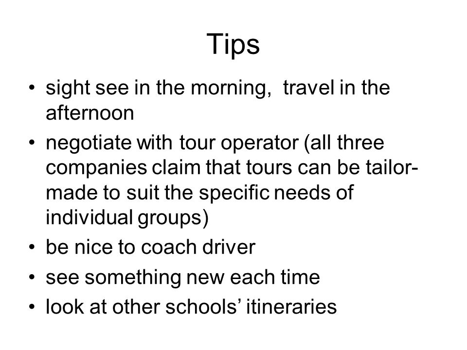 Tips sight see in the morning, travel in the afternoon negotiate with tour operator (all three companies claim that tours can be tailor- made to suit the specific needs of individual groups) be nice to coach driver see something new each time look at other schools itineraries