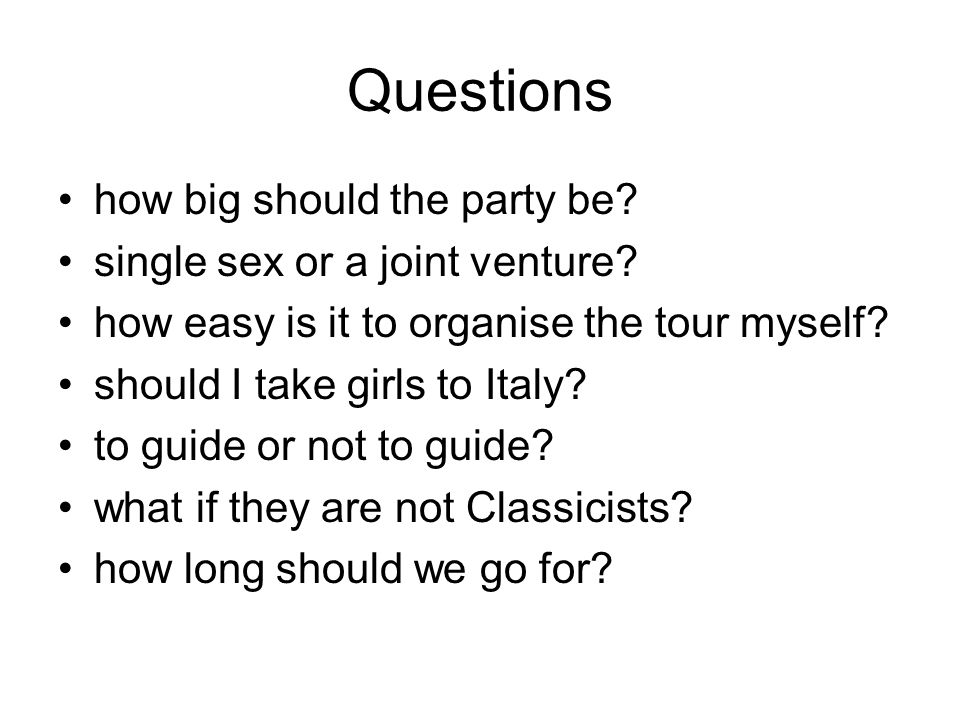 Questions how big should the party be. single sex or a joint venture.