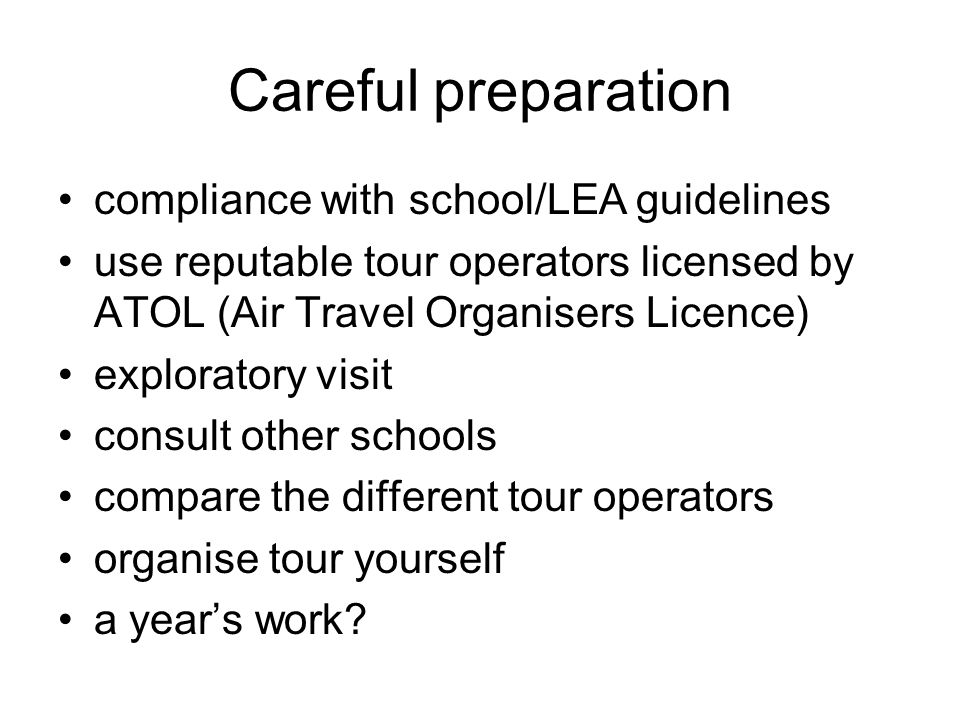Careful preparation compliance with school/LEA guidelines use reputable tour operators licensed by ATOL (Air Travel Organisers Licence) exploratory visit consult other schools compare the different tour operators organise tour yourself a years work